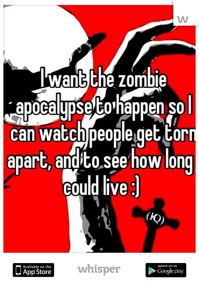 I want the zombie apocalypse to happen so I can watch people get torn apart, and to see how long I could live :)