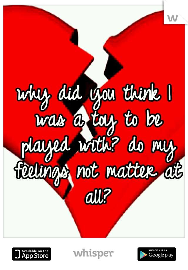 why did you think I was a toy to be played with? do my feelings not matter at all?