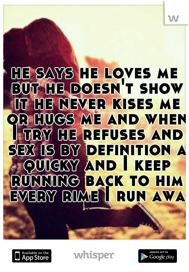 he says he loves me but he doesn't show it he never kises me or hugs me and when I try he refuses and sex is by definition a quicky and I keep running back to him every rime I run away