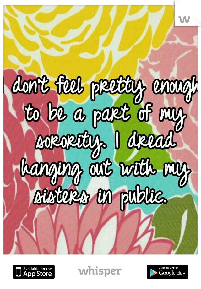 I don't feel pretty enough to be a part of my sorority. I dread hanging out with my sisters in public.