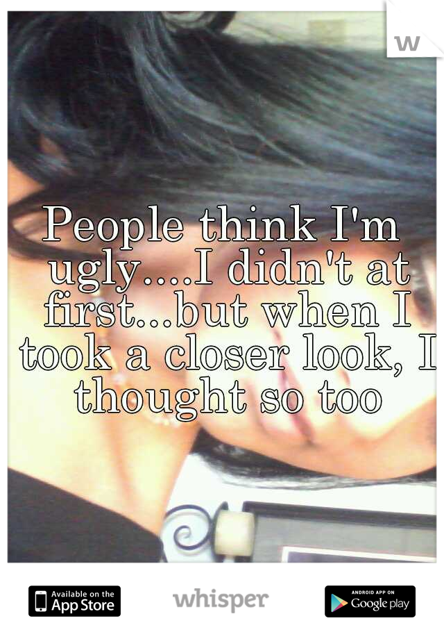 People think I'm ugly....I didn't at first...but when I took a closer look, I thought so too