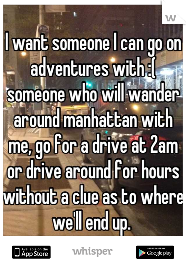 I want someone I can go on adventures with :( someone who will wander around manhattan with me, go for a drive at 2am or drive around for hours without a clue as to where we'll end up.
