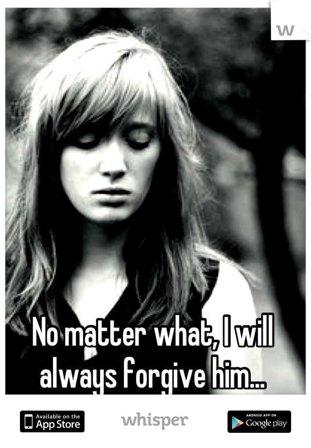 No matter what, I will always forgive him...