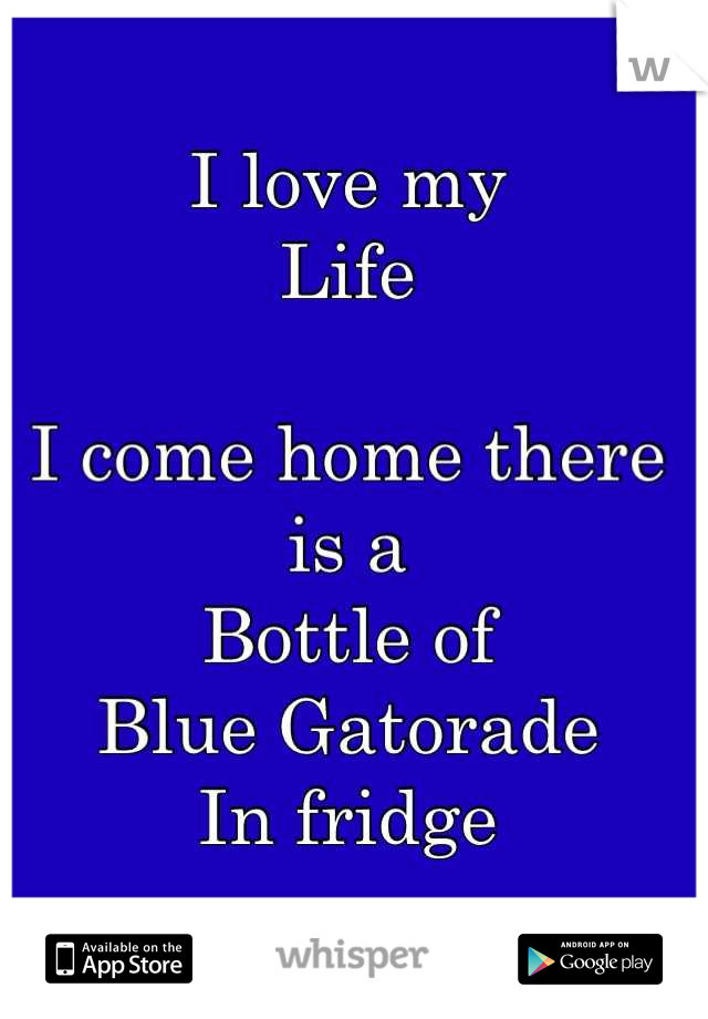 I love my Life  I come home there is a  Bottle of  Blue Gatorade  In fridge