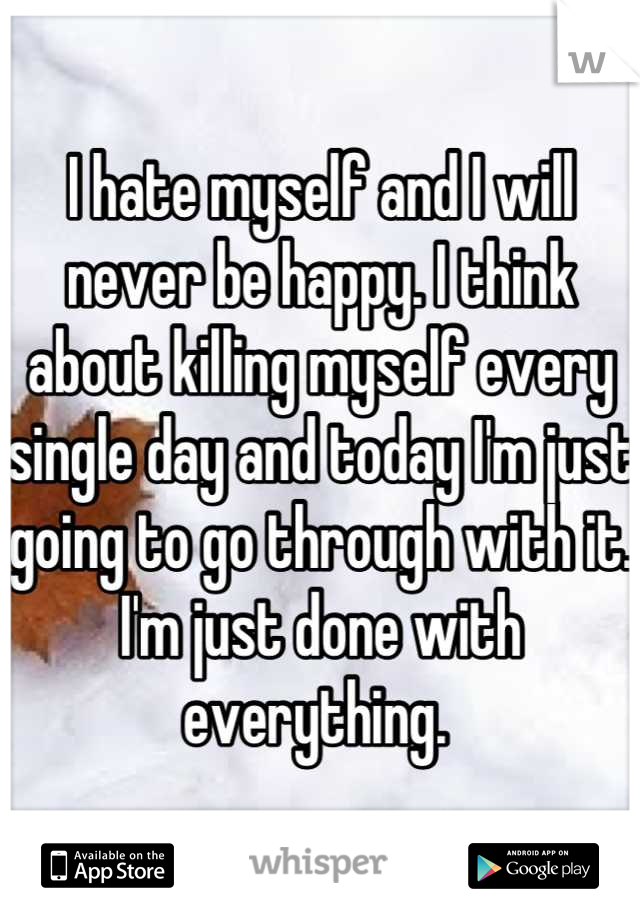 I hate myself and I will never be happy. I think about killing myself every single day and today I'm just going to go through with it. I'm just done with everything.