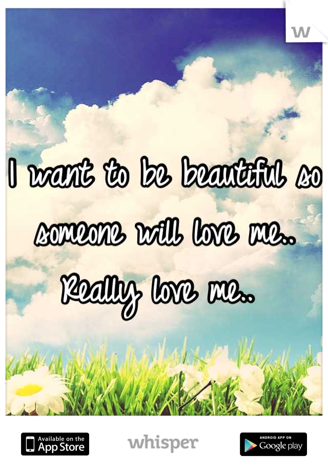 I want to be beautiful so someone will love me.. Really love me..