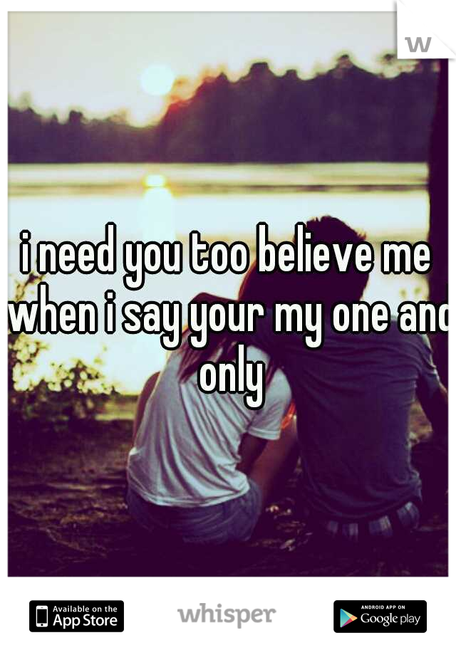 i need you too believe me when i say your my one and only