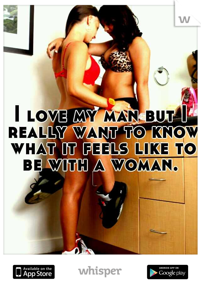 I love my man but I really want to know what it feels like to be with a woman.
