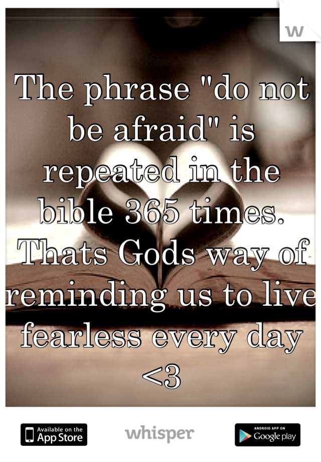 "The phrase ""do not be afraid"" is repeated in the bible 365 times. Thats Gods way of reminding us to live fearless every day <3"