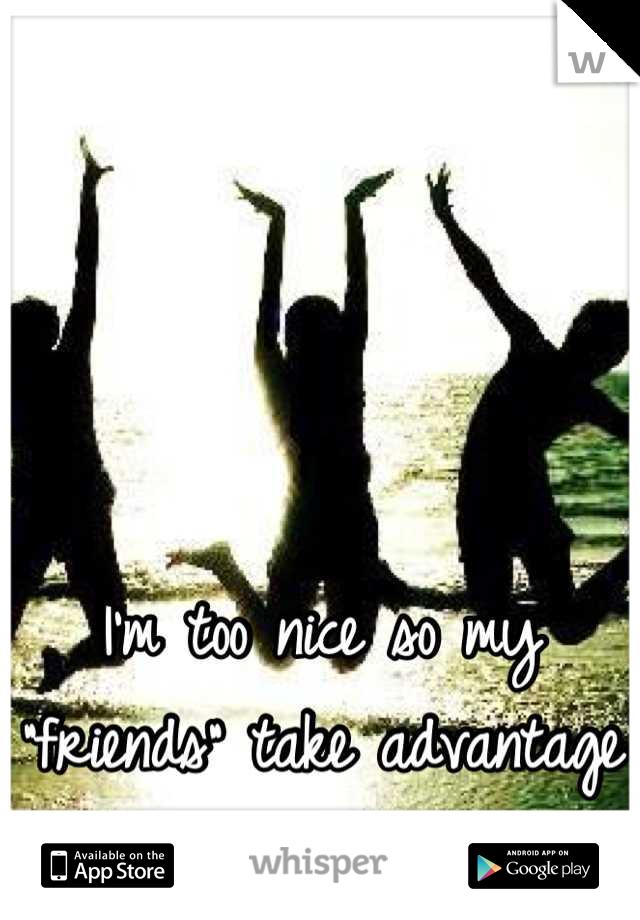 "I'm too nice so my ""friends"" take advantage of me"