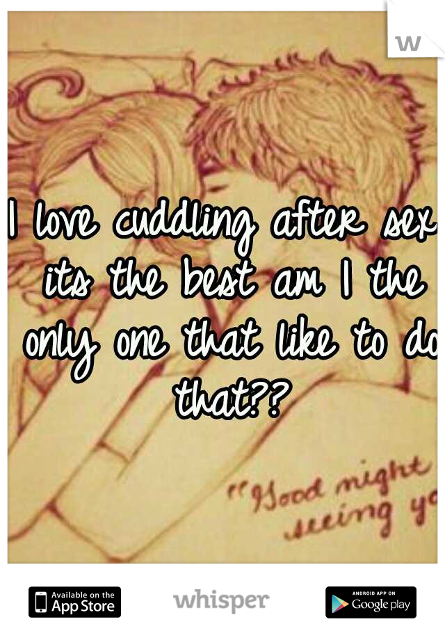 I love cuddling after sex its the best am I the only one that like to do that??