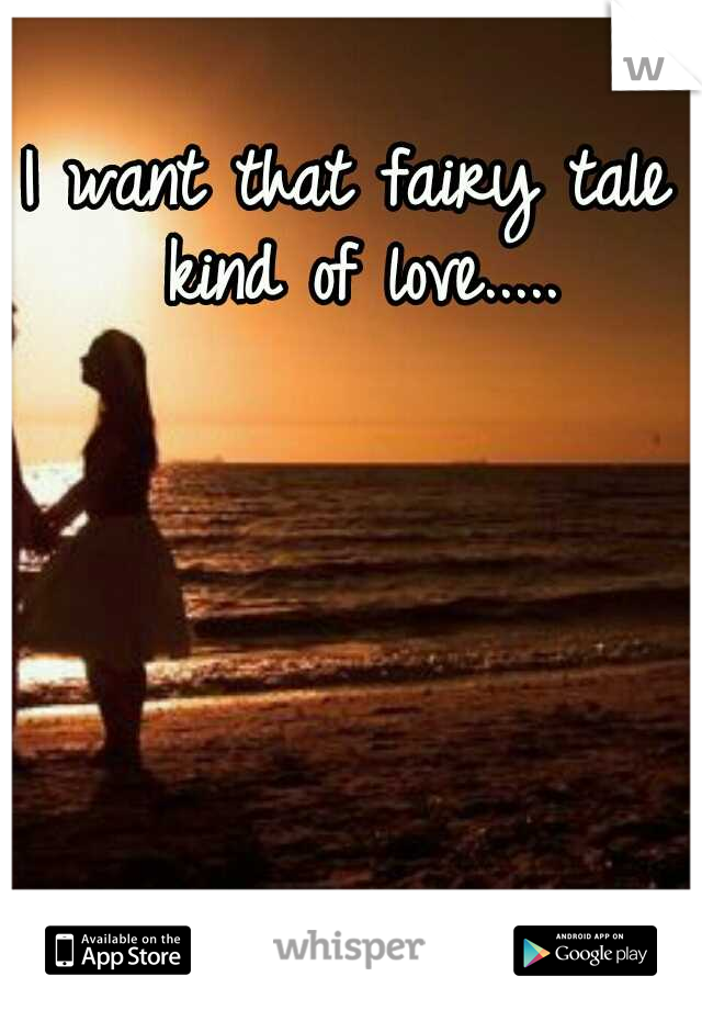 I want that fairy tale kind of love.....