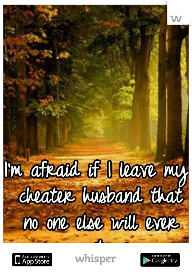 I'm afraid if I leave my cheater husband that no one else will ever want me.