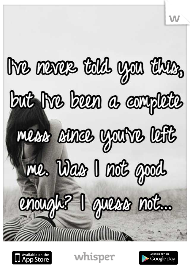 I've never told you this, but I've been a complete mess since you've left me. Was I not good enough? I guess not...