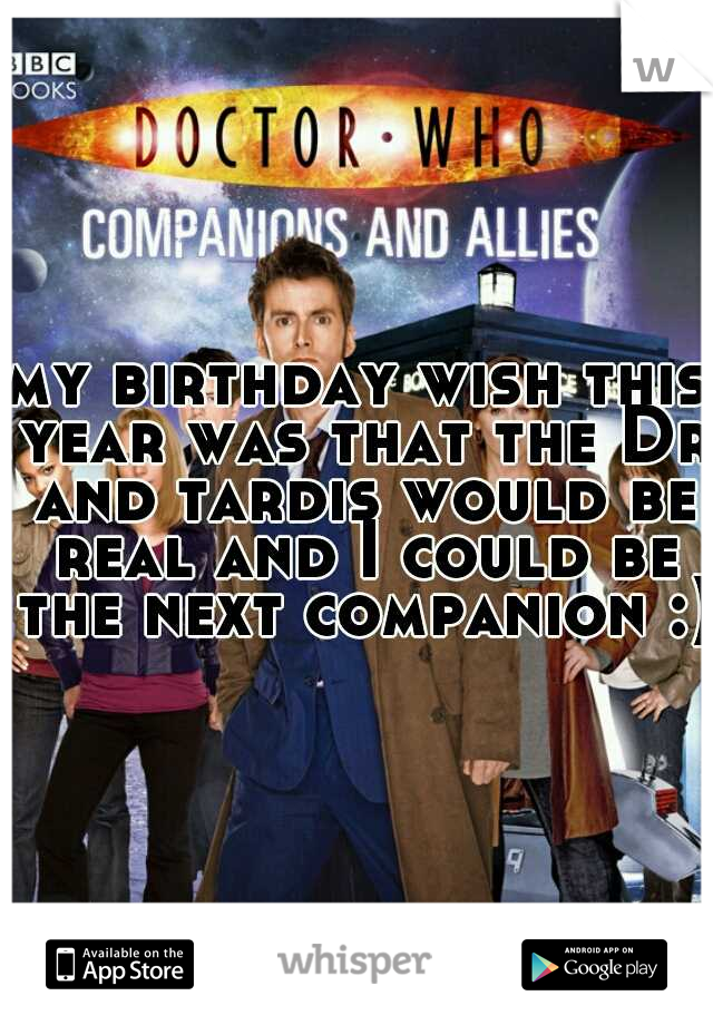 my birthday wish this year was that the Dr and tardis would be real and I could be the next companion :)