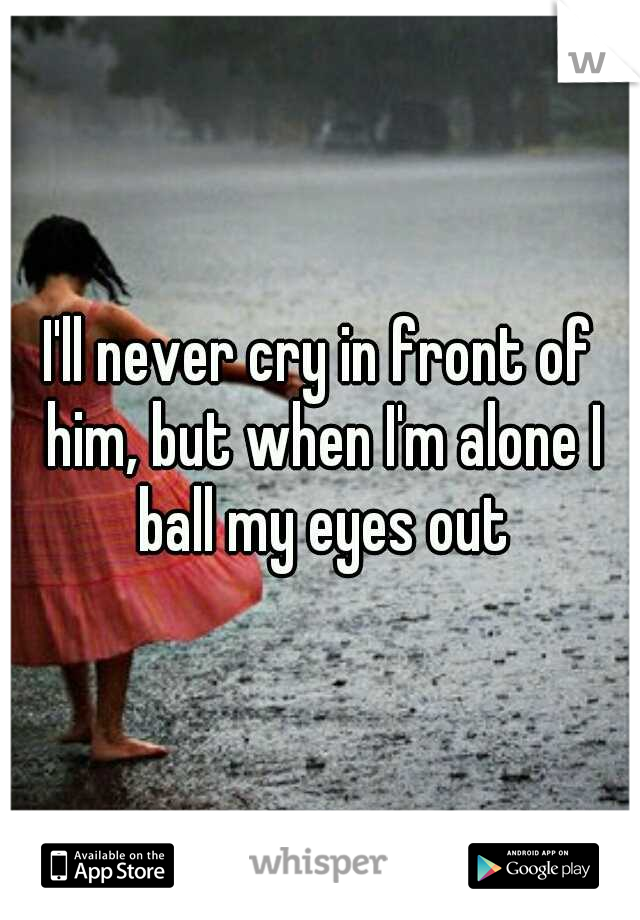 I'll never cry in front of him, but when I'm alone I ball my eyes out