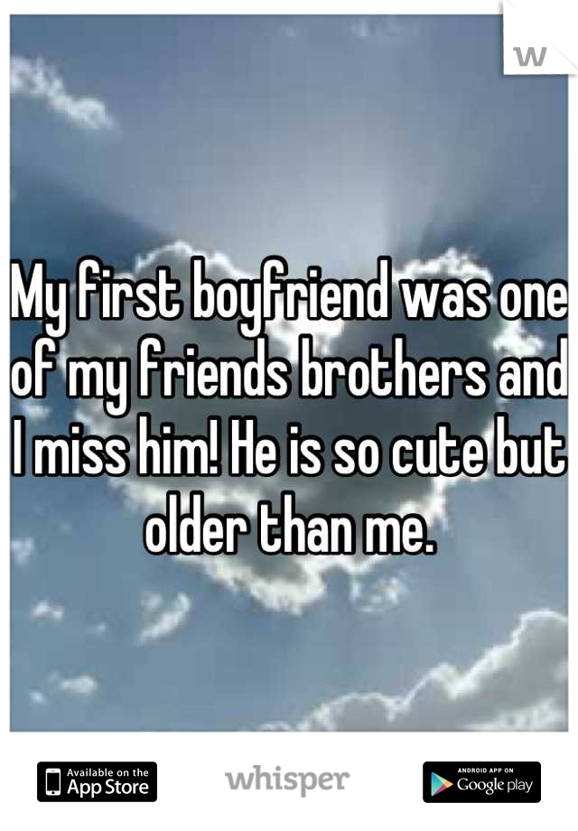 My first boyfriend was one of my friends brothers and I miss him! He is so cute but  older than me.