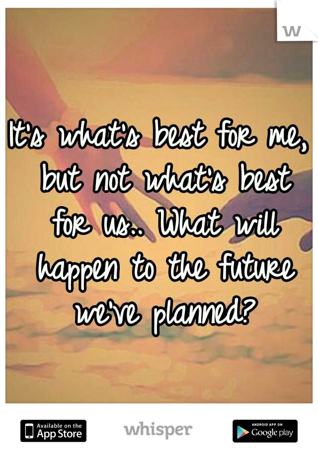 It's what's best for me, but not what's best for us.. What will happen to the future we've planned?