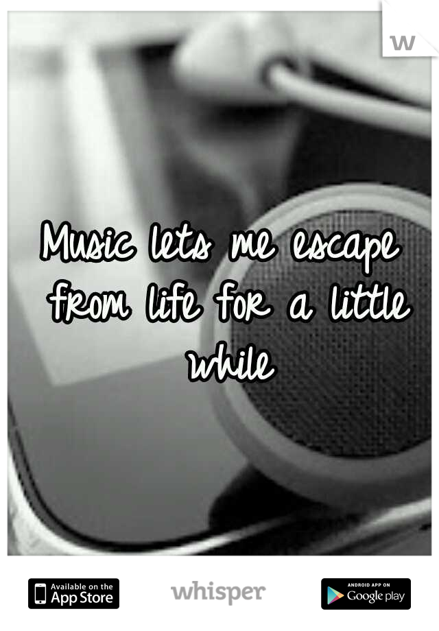 Music lets me escape from life for a little while