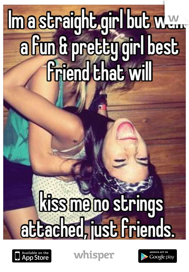Im a straight girl but want a fun & pretty girl best friend that will      kiss me no strings attached, just friends.