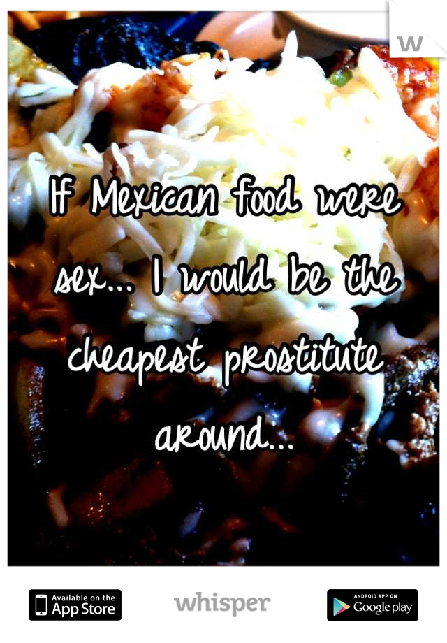 If Mexican food were sex... I would be the cheapest prostitute around...