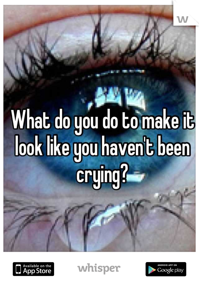 What do you do to make it look like you haven't been crying?