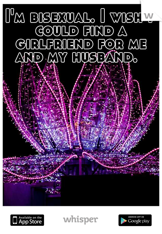 I'm bisexual. I wish I could find a girlfriend for me and my husband.