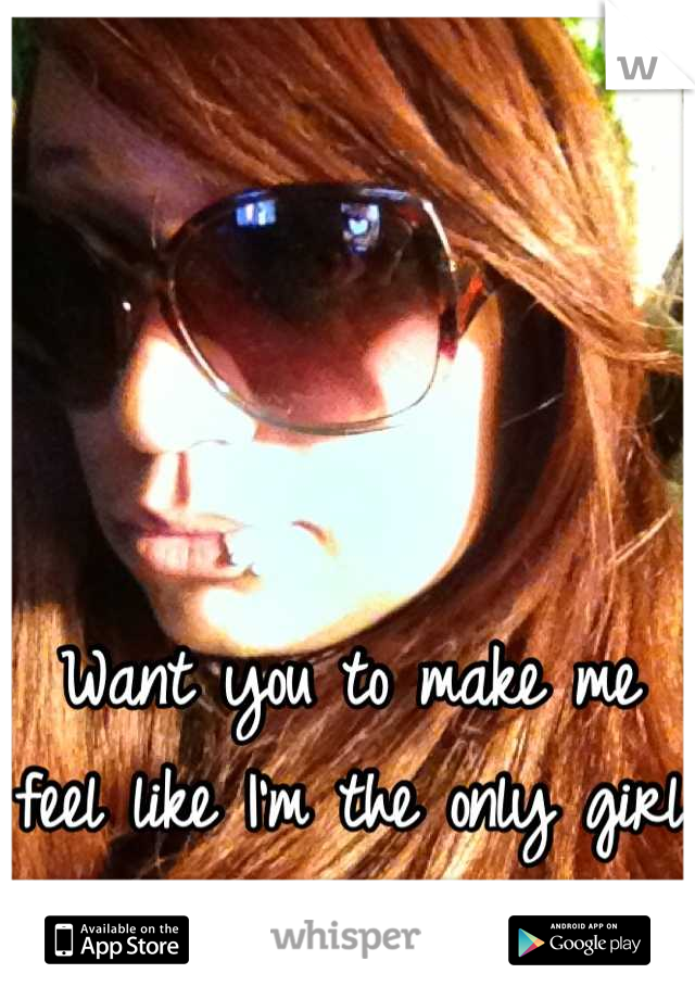 Want you to make me feel like I'm the only girl in the world