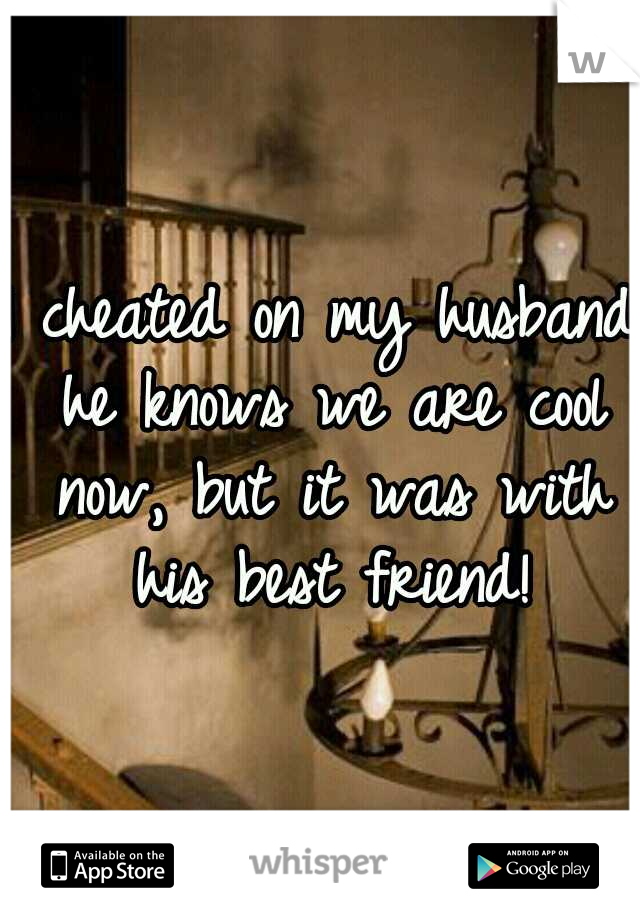 I cheated on my husband he knows we are cool now, but it was with his best friend!