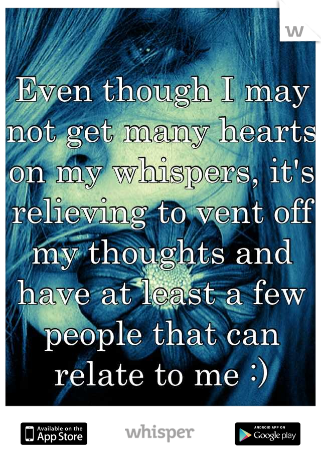 Even though I may not get many hearts on my whispers, it's relieving to vent off my thoughts and have at least a few people that can relate to me :)