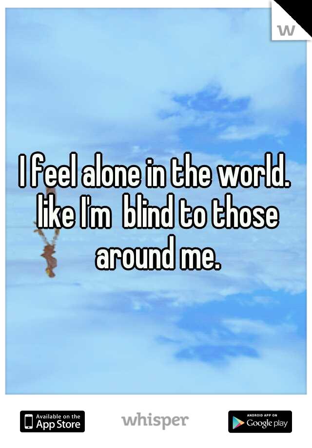 I feel alone in the world. like I'm  blind to those around me.