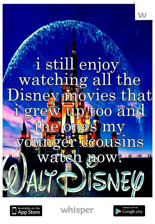 i still enjoy watching all the Disney movies that i grew up too and the ones my younger ccousins watch now.