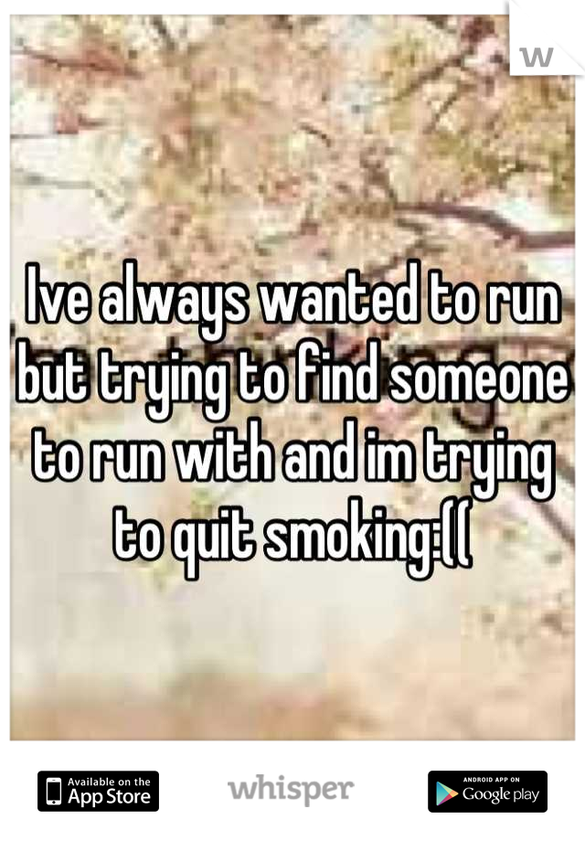 Ive always wanted to run but trying to find someone to run with and im trying to quit smoking:((