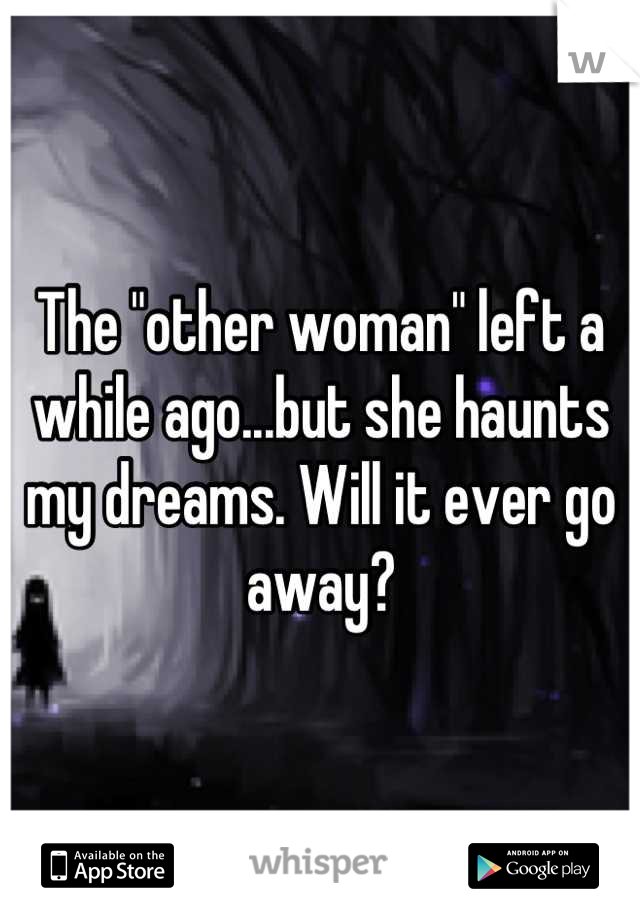 """The """"other woman"""" left a while ago...but she haunts my dreams. Will it ever go away?"""