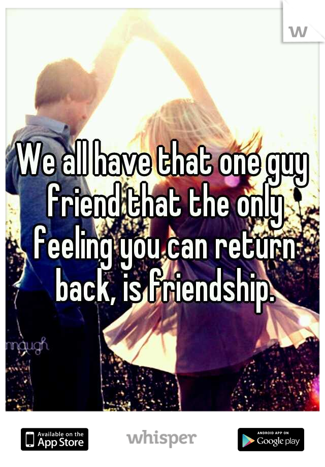 We all have that one guy friend that the only feeling you can return back, is friendship.