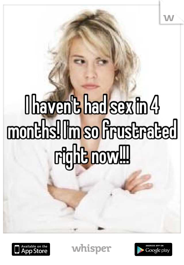 I haven't had sex in 4 months! I'm so frustrated right now!!!