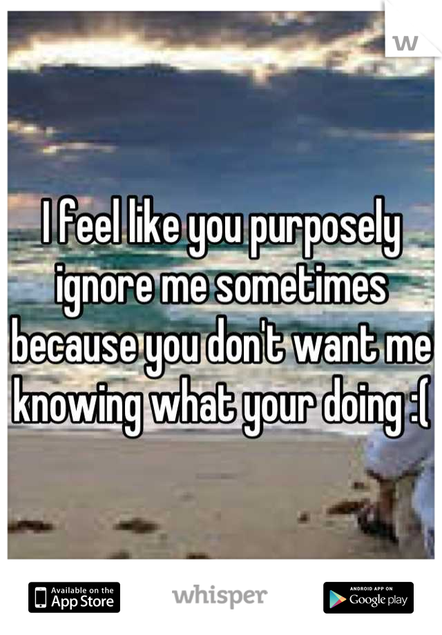 I feel like you purposely ignore me sometimes because you don't want me knowing what your doing :(