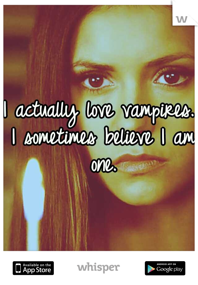I actually love vampires. I sometimes believe I am one.