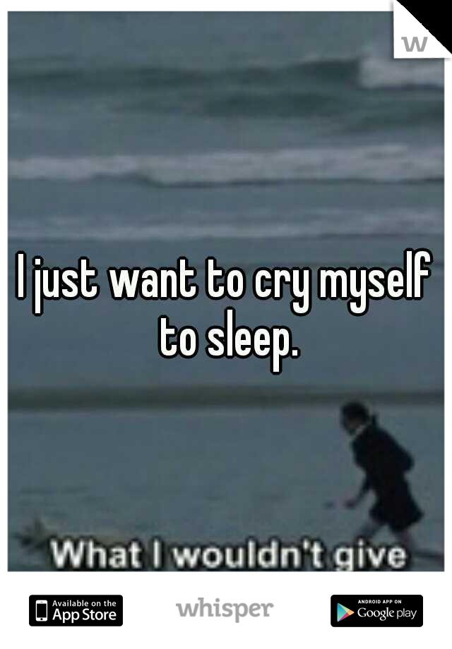I just want to cry myself to sleep.