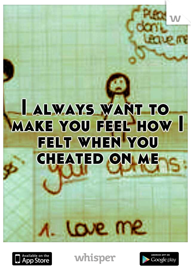 I always want to make you feel how I felt when you cheated on me