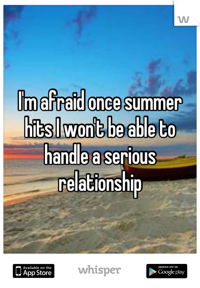 I'm afraid once summer hits I won't be able to handle a serious relationship