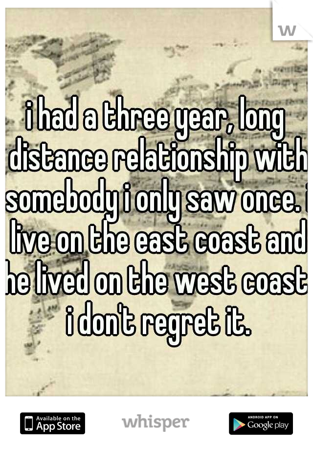 i had a three year, long distance relationship with somebody i only saw once. i live on the east coast and he lived on the west coast. i don't regret it.