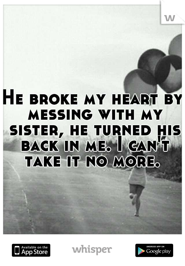 He broke my heart by messing with my sister, he turned his back in me. I can't take it no more.