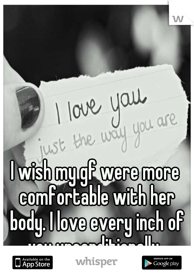 I wish my gf were more comfortable with her body. I love every inch of you unconditionally.