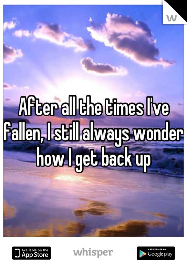 After all the times I've fallen, I still always wonder how I get back up