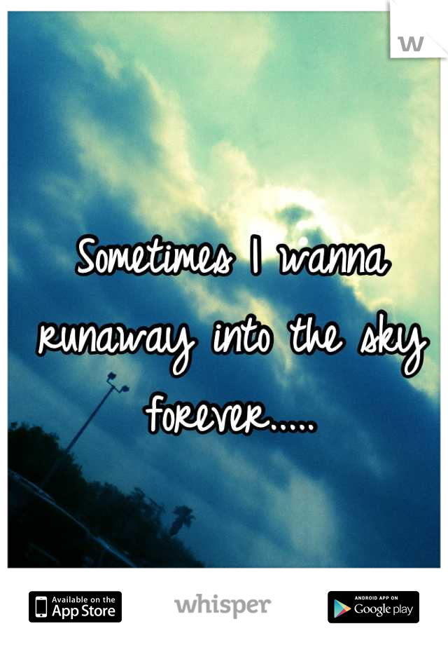 Sometimes I wanna runaway into the sky forever.....