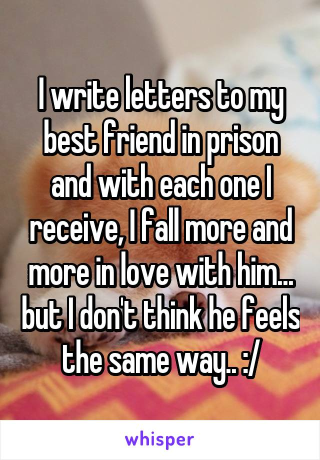 I write letters to my best friend in prison and with each one I receive, I fall more and more in love with him... but I don't think he feels the same way.. :/