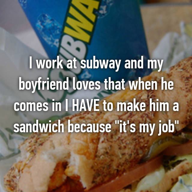"I work at subway and my boyfriend loves that when he comes in I HAVE to make him a sandwich because ""it's my job"""