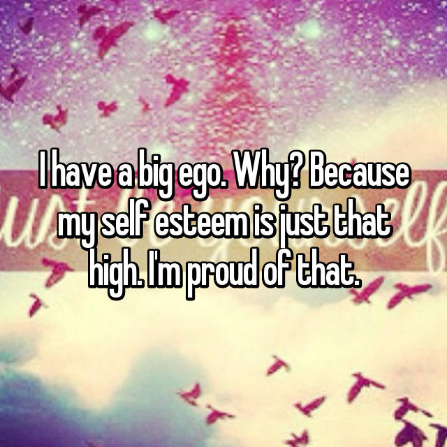 I have a big ego. Why? Because my self esteem is just that high. I'm proud of that.