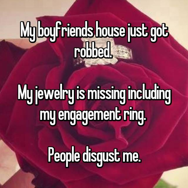 My boyfriends house just got robbed.   My jewelry is missing including my engagement ring.   People disgust me.